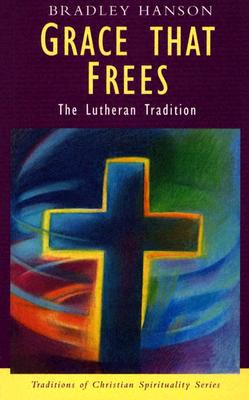 Grace That Frees: The Lutheran Tradition - Hanson, Bradley, and Sheldrake, Philip, Professor (Editor)