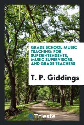 Grade School Music Teaching: For Superintendents, Music Supervisors, and Grade Teachers - Giddings, T P