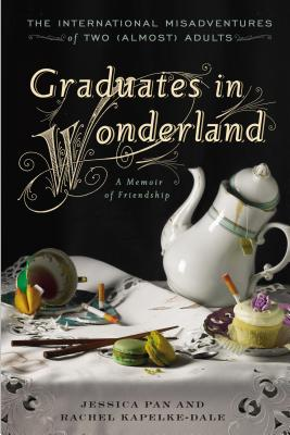Graduates in Wonderland: The International Misadventures of Two (Almost) Adults - Pan, Jessica, and Kapelke-Dale, Rachel