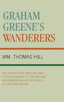 Graham Greene's Wanderers: The Search for Dwelling and Its Relationship to Journeying and Wandering in the Novels of Graham Greene - Hill, Wm Thomas, and Hill, Thomas Wm