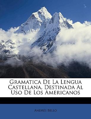 Gramatica de La Lengua Castellana, Destinada Al USO de Los Americanos - Bello, Andres