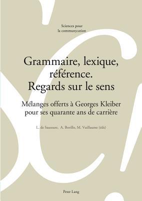 Grammaire, Lexique, Reference. Regards Sur Le Sens: Melanges Offerts a Georges Kleiber Pour Ses Quarante ANS de Carriere - De Saussure, Louis (Editor), and Borillo, Andree (Editor), and Vuillaume, Marcel (Editor)