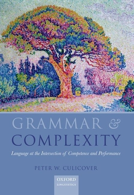 Grammar & Complexity: Language at the Intersection of Competence and Performance - Culicover, Peter W.