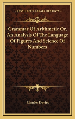 Grammar of Arithmetic Or, an Analysis of the Language of Figures and Science of Numbers - Davies, Charles
