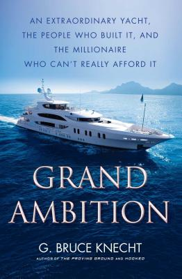 Grand Ambition: An Extraordinary Yacht, the People Who Built It, and the Millionaire Who Can't Really Afford It - Knecht, G Bruce
