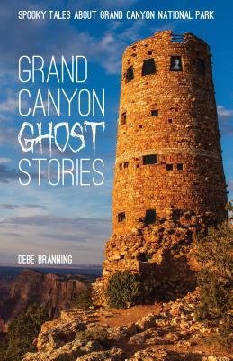 Grand Canyon Ghost Stories: Spooky Tales about Grand Canyon National Park - Branning, Debe