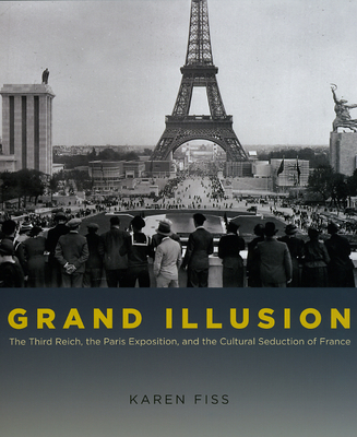 Grand Illusion: The Third Reich, the Paris Exposition, and the Cultural Seduction of France - Fiss, Karen