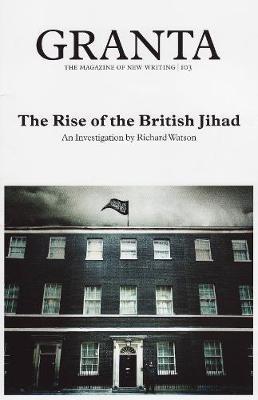Granta 103: the Rise of the British Jihad - Cowley, Jason