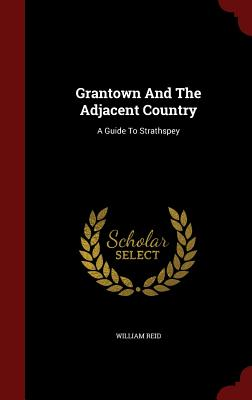 Grantown and the Adjacent Country: A Guide to Strathspey - Reid, William, Jr.