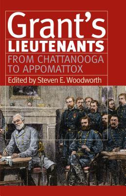 Grant's Lieutenants: From Chattanooga to Appomattox - Woodworth, Steven E, PhD (Editor)