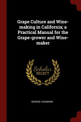 Grape Culture and Wine-Making in California; A Practical Manual for the Grape-Grower and Wine-Maker - Husmann, George