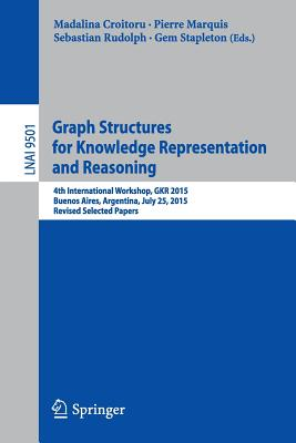 Graph Structures for Knowledge Representation and Reasoning: 4th International Workshop, Gkr 2015, Buenos Aires, Argentina, July 25, 2015, Revised Selected Papers - Croitoru, Madalina (Editor), and Marquis, Pierre (Editor), and Rudolph, Sebastian (Editor)