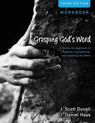 Grasping God's Word Workbook: A Hands-On Approach to Reading, Interpreting, and Applying the Bible - Duvall, J. Scott, and Hays, J. Daniel