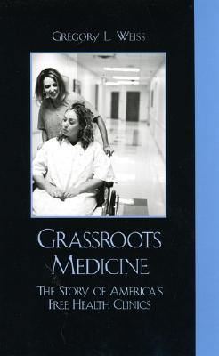 Grass Roots Medicine: The Story of America's Free Health Clinics - Weiss, Gregory L