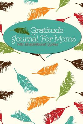 Gratitude Journal for Moms with Inspirational Quotes: A 5-Minute Journal for the Busy Mom - Floating Feathers - Writedrawdesign