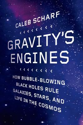 Gravity's Engines: How Bubble-Blowing Black Holes Rule Galaxies, Stars, and Life in the Cosmos - Scharf, Caleb