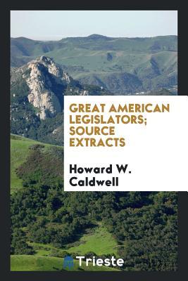 Great American Legislators; Source Extracts - Caldwell, Howard W