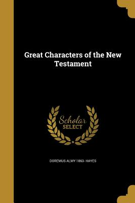 Great Characters of the New Testament - Hayes, Doremus Almy 1863-