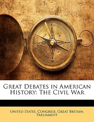 Great Debates in American History: The Civil War - United States Congress, States Congress (Creator), and Great Britain Parliament, Britain Parliament (Creator)