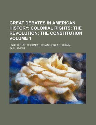 Great Debates in American History Volume 1; Colonial Rights the Revolution the Constitution - Miller, Marion Mills, and Congress, United States, Professor