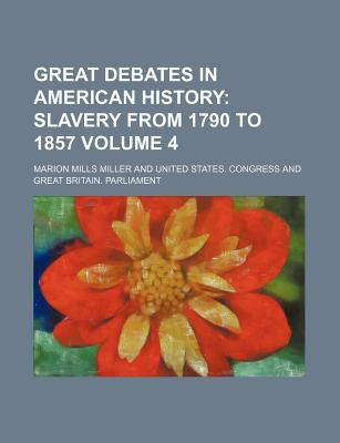 Great Debates in American History Volume 4; Slavery from 1790 to 1857 - Miller, Marion Mills