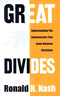 Great Divides: Understanding the Controversies That Come Between Christians - Nash, Ronald H, Dr.