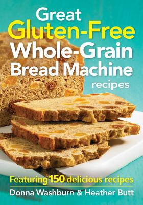 Great Gluten-Free Whole-Grain Bread Machine Recipes: Featuring 150 Delicious Recipes - Washburn, Donna, and Butt, Heather