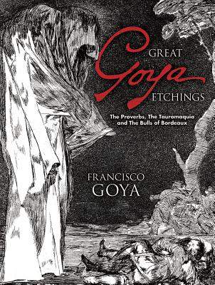 Great Goya Etchings: The Proverbs, the Tauromaquia and the Bulls of Bordeaux - Goya, Francisco, and Hofer, Philip (Introduction by)