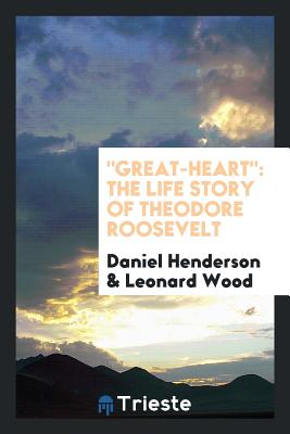 Great-Heart: The Life Story of Theodore Roosevelt - Henderson, Daniel