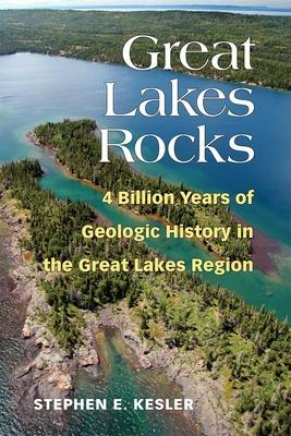 Great Lakes Rocks: 4 Billion Years of Geologic History in the Great Lakes Region - Kesler, Stephen E
