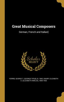 Great Musical Composers: German, French and Italian] - Ferris, George T (George Titus) B 184 (Creator), and Sharp, Elizabeth a (Elizabeth Amelia) (Creator)
