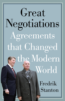 Great Negotiations: Agreements That Changed the Modern World - Stanton, Fredrik