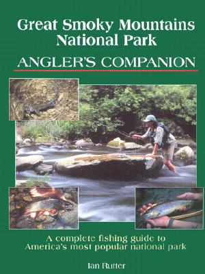 Great Smoky Mountains National Park Angler's Companion: Complete Fishing Guide to America's Most Popular National Park - Rutter, Ian