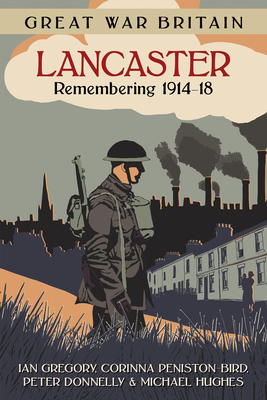Great War Britain Lancaster: Remembering 1914-18 - Gregory, Ian, and Peniston-Bird, Corinna, and Donnelly, Peter