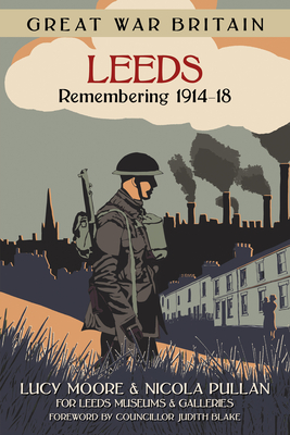 Great War Britain Leeds: Remembering 1914-18 - Moore, Lucy, and Pullan, Nicola