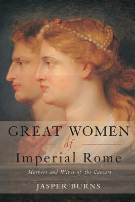 Great Women of Imperial Rome: Mothers and Wives of the Caesars - Burns, Jasper, Professor