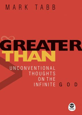 Greater Than: Unconventional Thoughts on the Infinite God - Tabb, Mark A