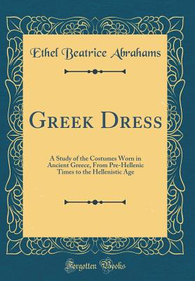 Greek Dress: A Study of the Costumes Worn in Ancient Greece, from Pre-Hellenic Times to the Hellenistic Age (Classic Reprint) - Abrahams, Ethel Beatrice