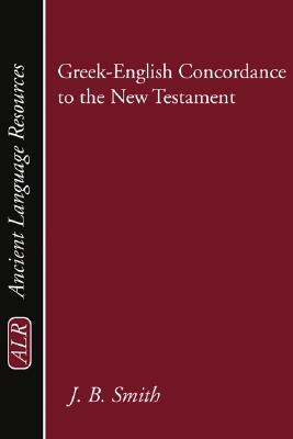 Greek-English Concordance to the New Testament: A Tabular and Statistical Greek-English Concordance Based on the King James Version, with an English-To- - Smith, John B