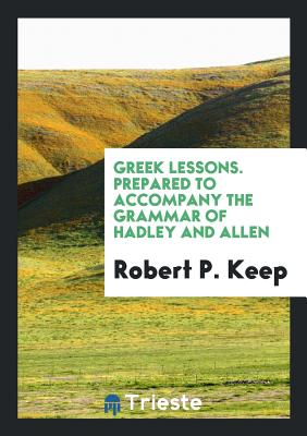 Greek Lessons. Prepared to Accompany the Grammar of Hadley and Allen - Keep, Robert P
