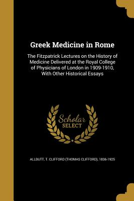 Greek Medicine in Rome: The Fitzpatrick Lectures on the History of Medicine Delivered at the Royal College of Physicians of London in 1909-1910, with Other Historical Essays - Allbutt, T Clifford (Thomas Clifford) (Creator)