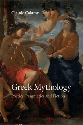 Greek Mythology: Poetics, Pragmatics and Fiction - Calame, Claude, and Lloyd, Janet (Translated by)