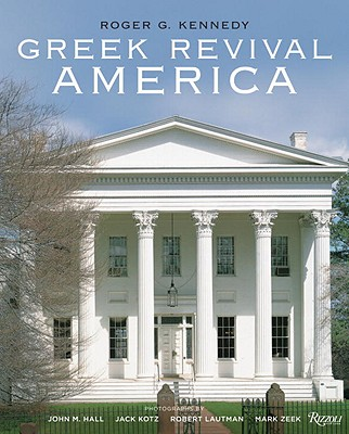 Greek Revival America - Kennedy, Roger G, and Hall, John M (Photographer), and Kotz, Jack (Photographer)
