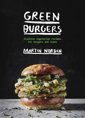 Green Burgers: Creative vegetarian recipes for burgers and sides - Nordin, Martin