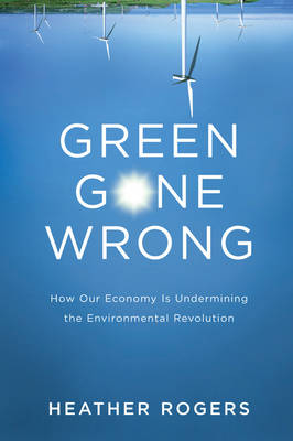 Green Gone Wrong: The Broken Promise of the Eco-Friendly Economy - Rogers, Heather, QC
