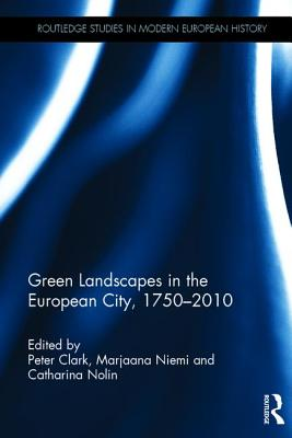 Green Landscapes in the European City, 1750-2010 - Clark, Peter (Editor), and Niemi, Marjaana (Editor), and Nolin, Catharina (Editor)