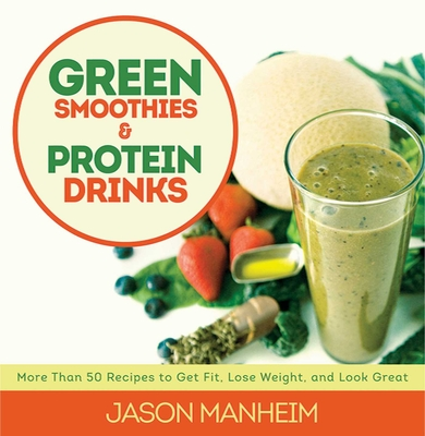 Green Smoothies and Protein Drinks: More Than 50 Recipes to Get Fit, Lose Weight, and Look Great - Manheim, Jason, and Quijano, Leo, II (Photographer)