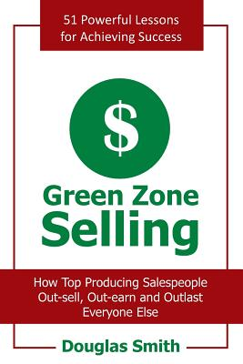 Green Zone Selling: How Top Producing Salespeople Out-Sell, Out-Earn and Outlast Everyone Else - Smith, Douglas