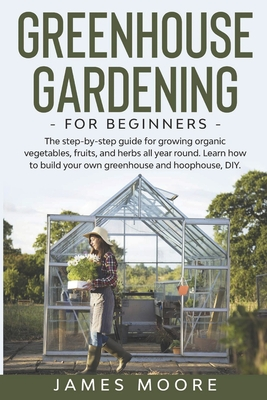 Greenhouse Gardening for Beginners: The Step By Step Guide For Growing Organic Vegetables, Fruits and Herbs All Year Round. Learn How To Build Your Own Greenhouse And Hoophouse, DIY - Moore, James