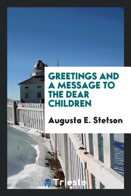 Greetings and a Message to the Dear Children - Stetson, Augusta E